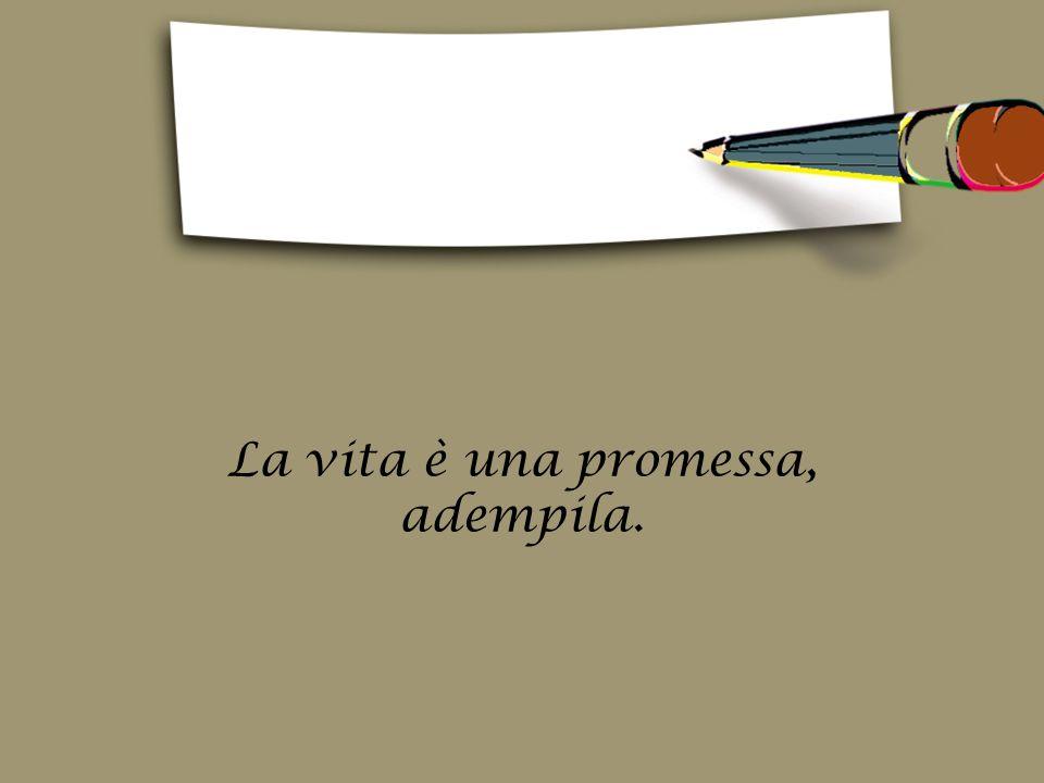 La vita è una promessa, adempila.