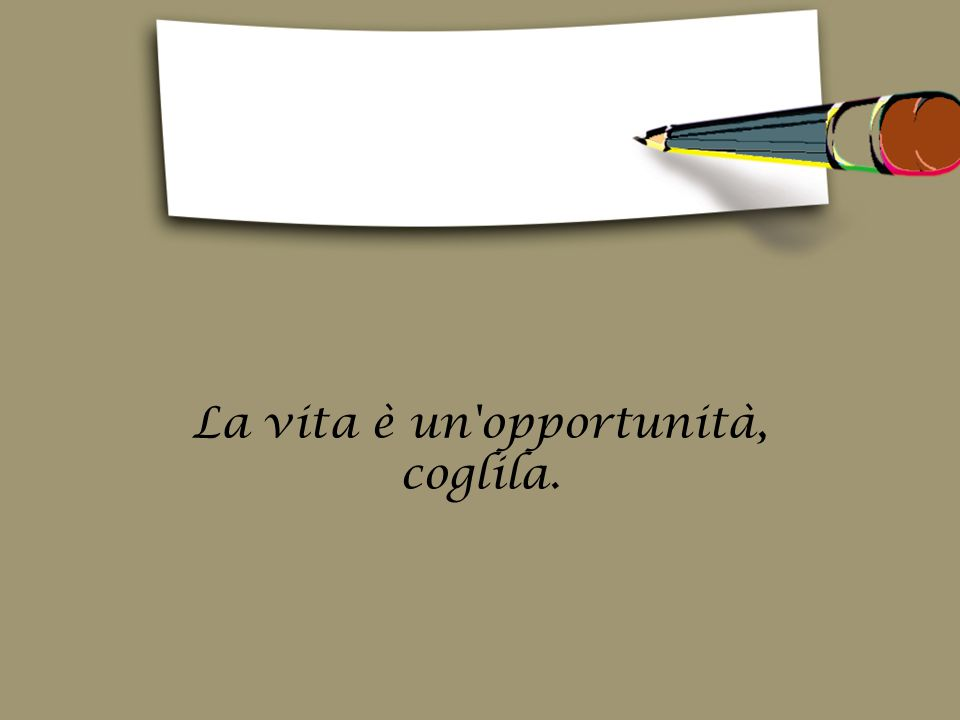 La vita è un opportunità, coglila.