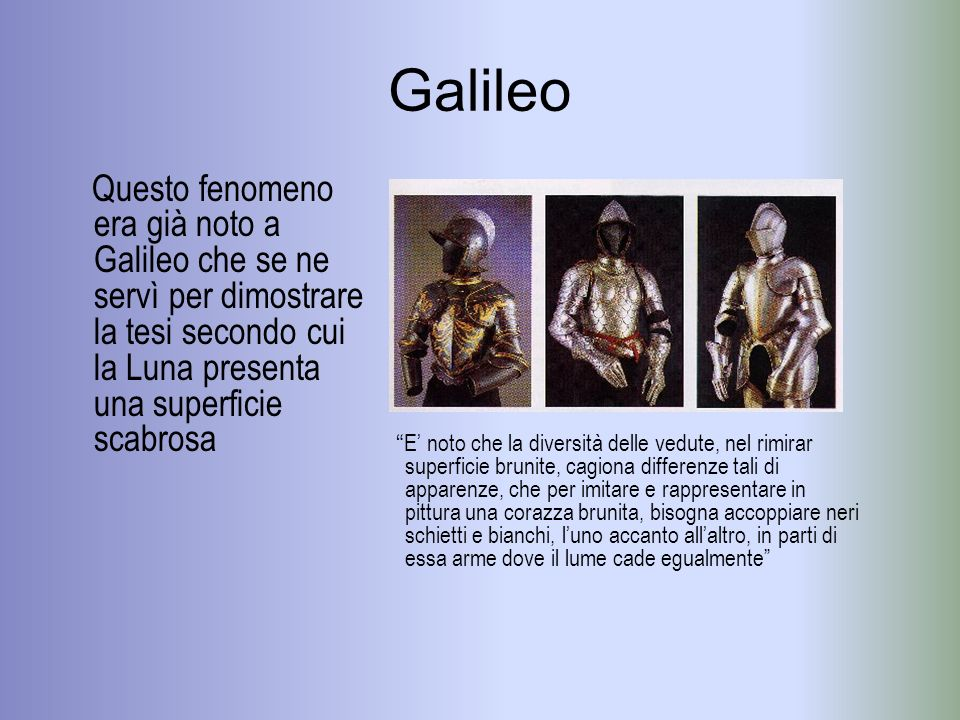 Galileo Questo fenomeno era già noto a Galileo che se ne servì per dimostrare la tesi secondo cui la Luna presenta una superficie scabrosa.