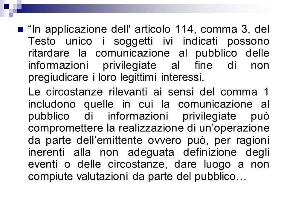 In applicazione dell articolo 114, comma 3, del Testo unico i soggetti ivi indicati possono ritardare la comunicazione al pubblico delle informazioni privilegiate al fine di non pregiudicare i loro legittimi interessi.