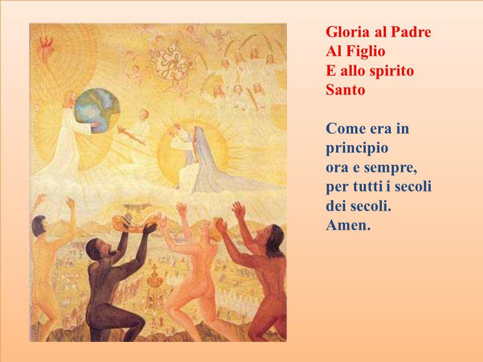Gloria al Padre Al Figlio. E allo spirito Santo. Come era in principio. ora e sempre, per tutti i secoli dei secoli.