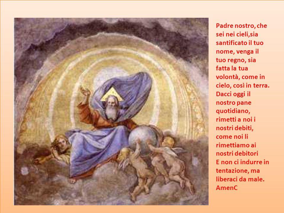 Padre nostro, che sei nei cieli,sia santificato il tuo nome, venga il tuo regno, sia fatta la tua volontà, come in cielo, così in terra.