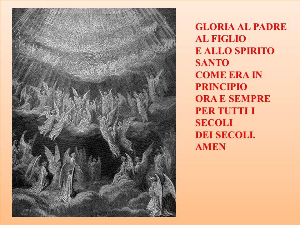 GLORIA AL PADRE AL FIGLIO. E ALLO SPIRITO SANTO. COME ERA IN PRINCIPIO. ORA E SEMPRE. PER TUTTI I SECOLI.