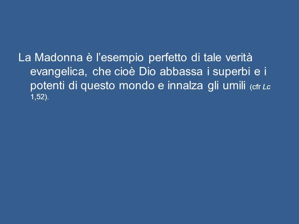 La Madonna è l'esempio perfetto di tale verità evangelica, che cioè Dio abbassa i superbi e i potenti di questo mondo e innalza gli umili (cfr Lc 1,52).