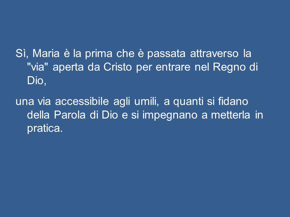 Sì, Maria è la prima che è passata attraverso la via aperta da Cristo per entrare nel Regno di Dio, una via accessibile agli umili, a quanti si fidano della Parola di Dio e si impegnano a metterla in pratica.