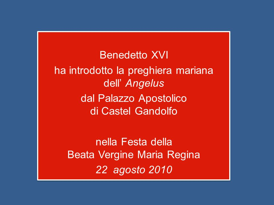 Benedetto XVI ha introdotto la preghiera mariana dell' Angelus dal Palazzo Apostolico di Castel Gandolfo nella Festa della Beata Vergine Maria Regina 22 agosto 2010