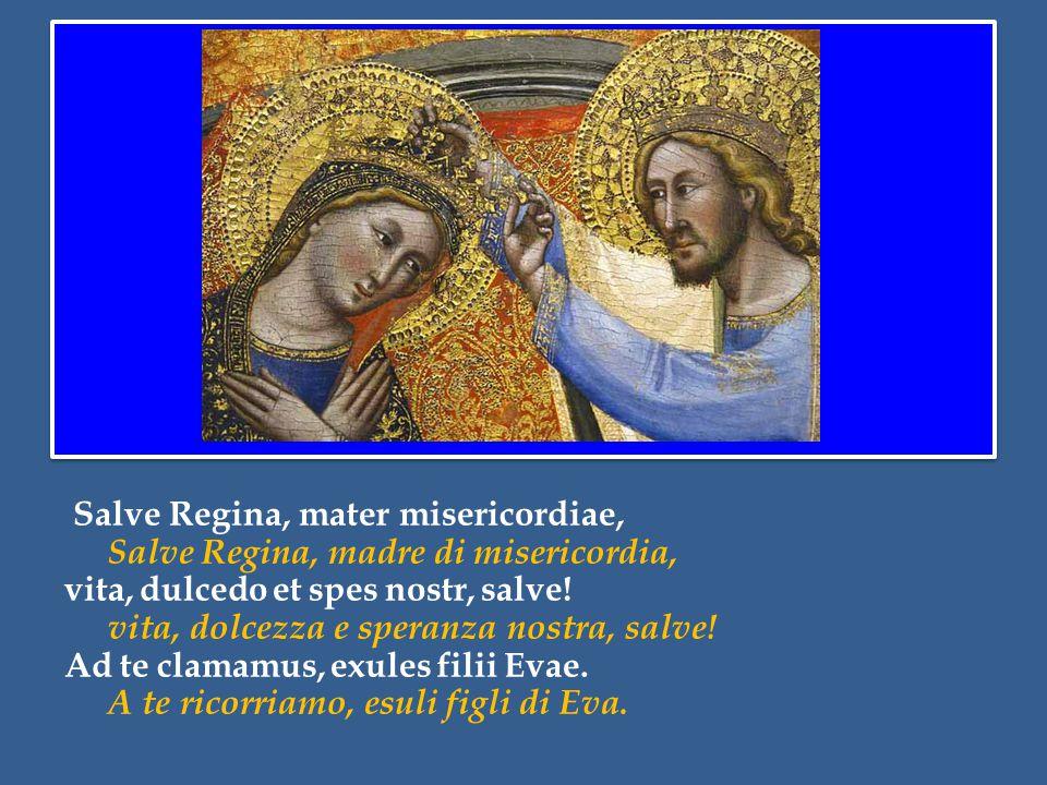 Salve Regina, mater misericordiae, Salve Regina, madre di misericordia, vita, dulcedo et spes nostr, salve.