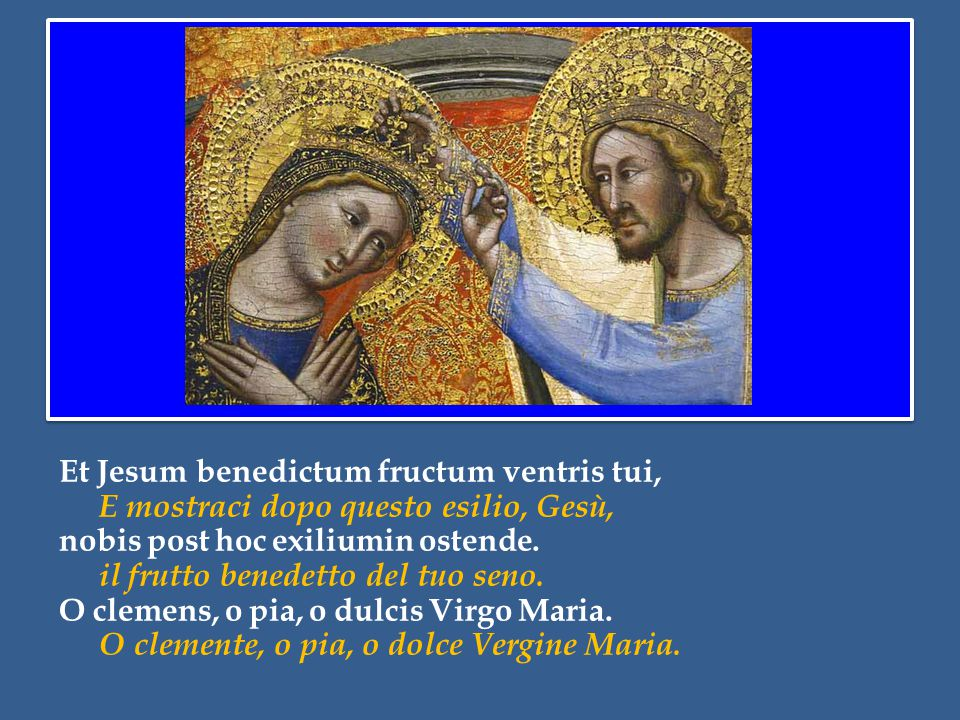 Et Jesum benedictum fructum ventris tui, E mostraci dopo questo esilio, Gesù, nobis post hoc exiliumin ostende.