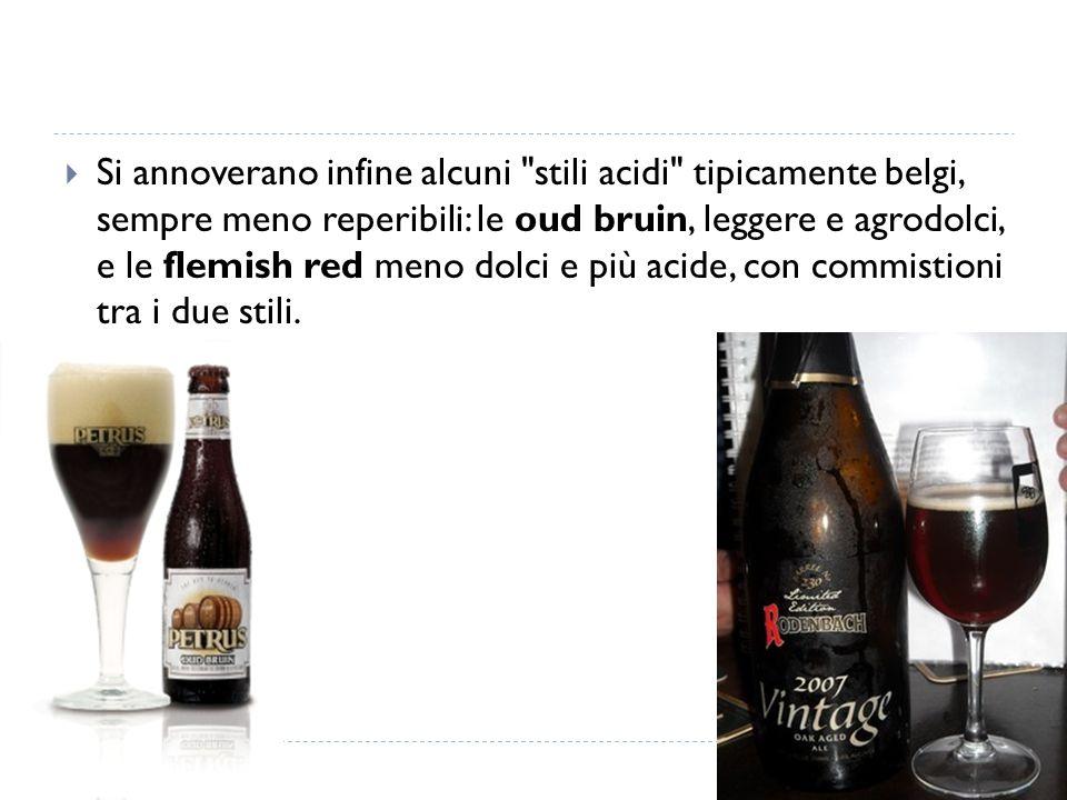 Si annoverano infine alcuni stili acidi tipicamente belgi, sempre meno reperibili: le oud bruin, leggere e agrodolci, e le flemish red meno dolci e più acide, con commistioni tra i due stili.