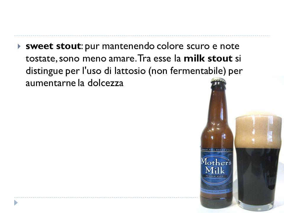 sweet stout: pur mantenendo colore scuro e note tostate, sono meno amare.