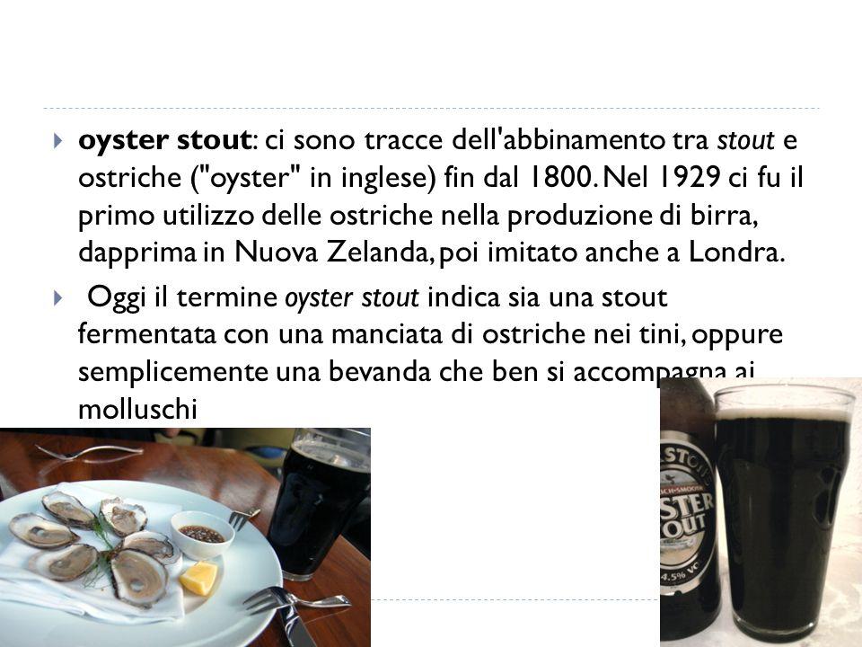 oyster stout: ci sono tracce dell abbinamento tra stout e ostriche ( oyster in inglese) fin dal 1800. Nel 1929 ci fu il primo utilizzo delle ostriche nella produzione di birra, dapprima in Nuova Zelanda, poi imitato anche a Londra.