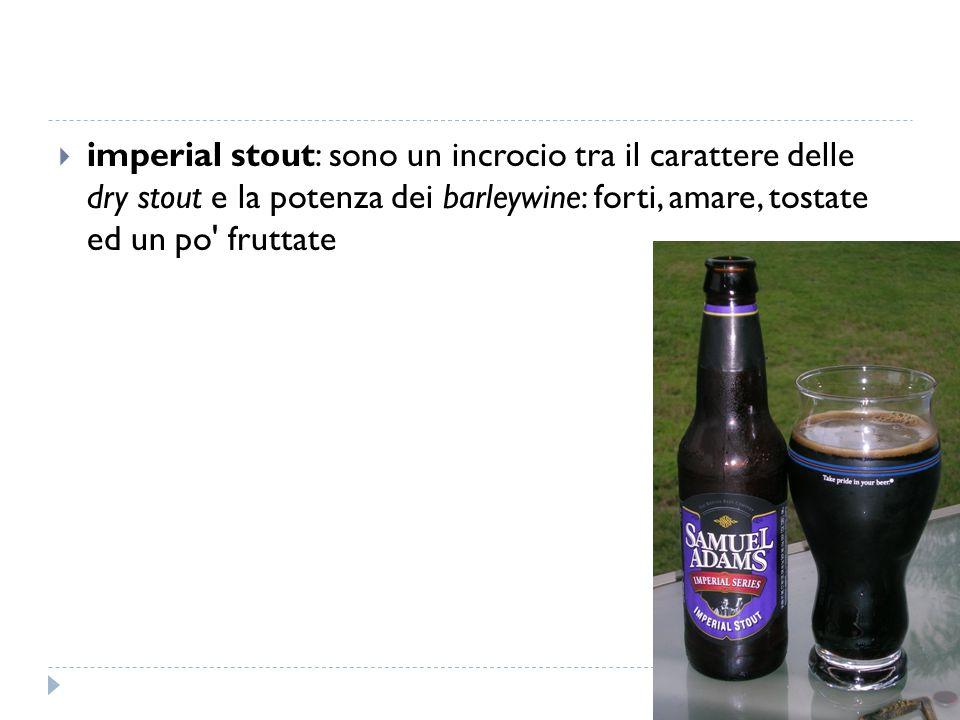imperial stout: sono un incrocio tra il carattere delle dry stout e la potenza dei barleywine: forti, amare, tostate ed un po fruttate