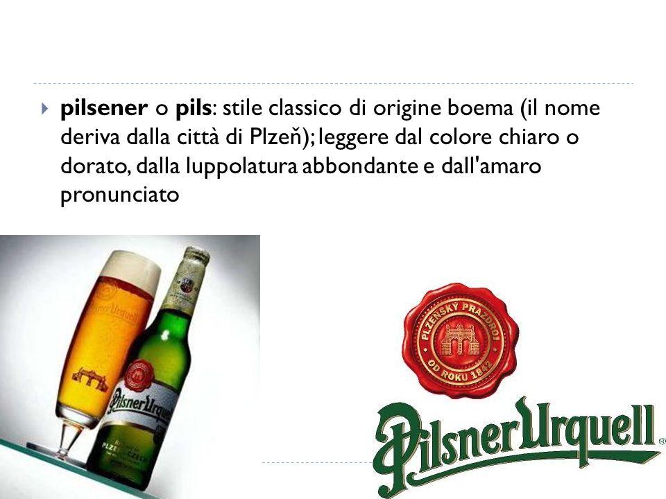 pilsener o pils: stile classico di origine boema (il nome deriva dalla città di Plzeň); leggere dal colore chiaro o dorato, dalla luppolatura abbondante e dall amaro pronunciato