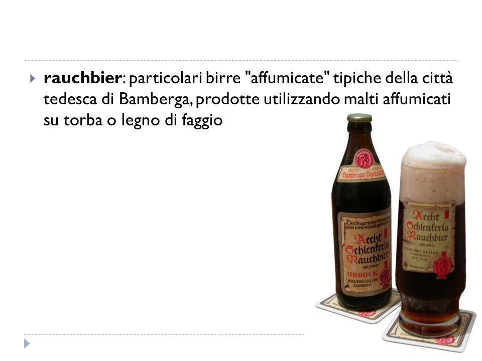 rauchbier: particolari birre affumicate tipiche della città tedesca di Bamberga, prodotte utilizzando malti affumicati su torba o legno di faggio