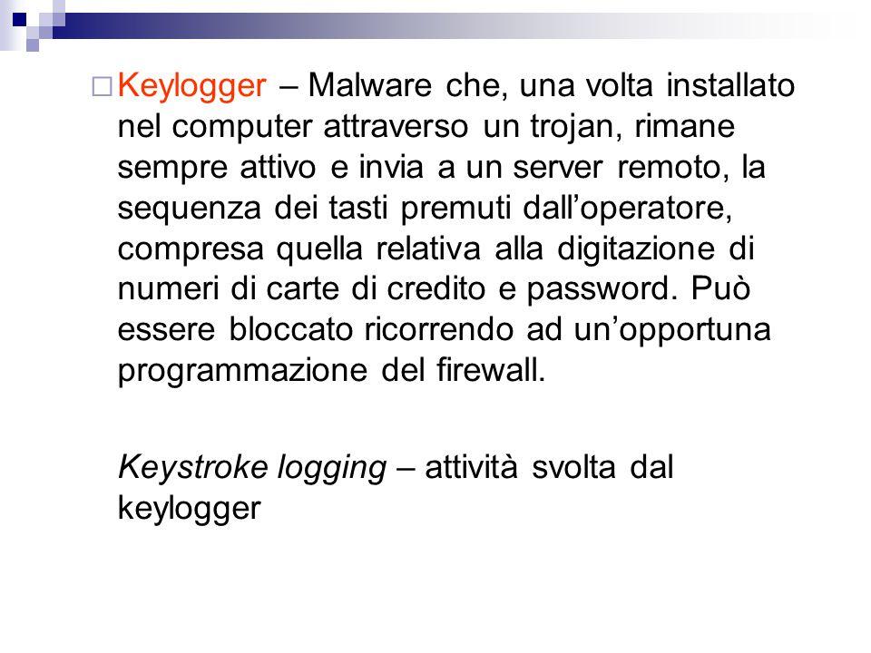 Keylogger – Malware che, una volta installato nel computer attraverso un trojan, rimane sempre attivo e invia a un server remoto, la sequenza dei tasti premuti dall'operatore, compresa quella relativa alla digitazione di numeri di carte di credito e password. Può essere bloccato ricorrendo ad un'opportuna programmazione del firewall.