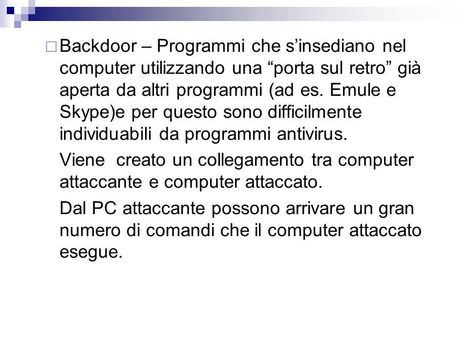 Backdoor – Programmi che s'insediano nel computer utilizzando una porta sul retro già aperta da altri programmi (ad es. Emule e Skype)e per questo sono difficilmente individuabili da programmi antivirus.