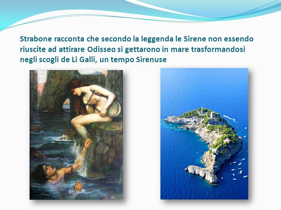 Strabone racconta che secondo la leggenda le Sirene non essendo riuscite ad attirare Odisseo si gettarono in mare trasformandosi negli scogli de Li Galli, un tempo Sirenuse