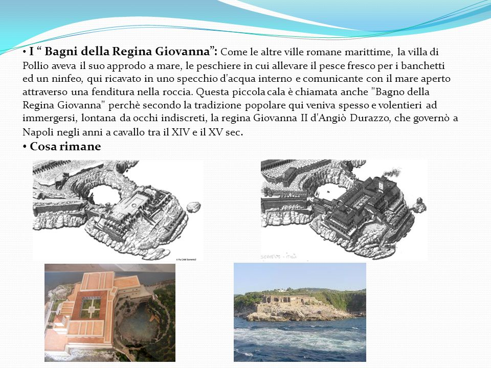 I Bagni della Regina Giovanna : Come le altre ville romane marittime, la villa di Pollio aveva il suo approdo a mare, le peschiere in cui allevare il pesce fresco per i banchetti ed un ninfeo, qui ricavato in uno specchio d acqua interno e comunicante con il mare aperto attraverso una fenditura nella roccia. Questa piccola cala è chiamata anche Bagno della Regina Giovanna perchè secondo la tradizione popolare qui veniva spesso e volentieri ad immergersi, lontana da occhi indiscreti, la regina Giovanna II d Angiò Durazzo, che governò a Napoli negli anni a cavallo tra il XIV e il XV sec.