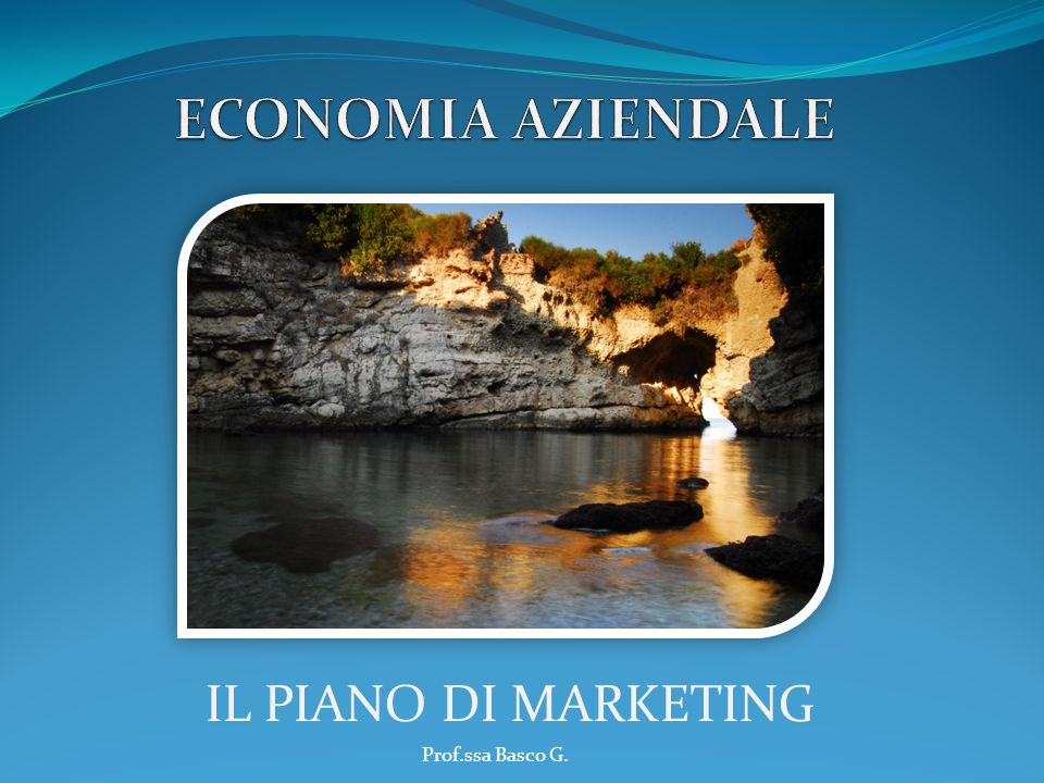 ECONOMIA AZIENDALE IL PIANO DI MARKETING Prof.ssa Basco G.