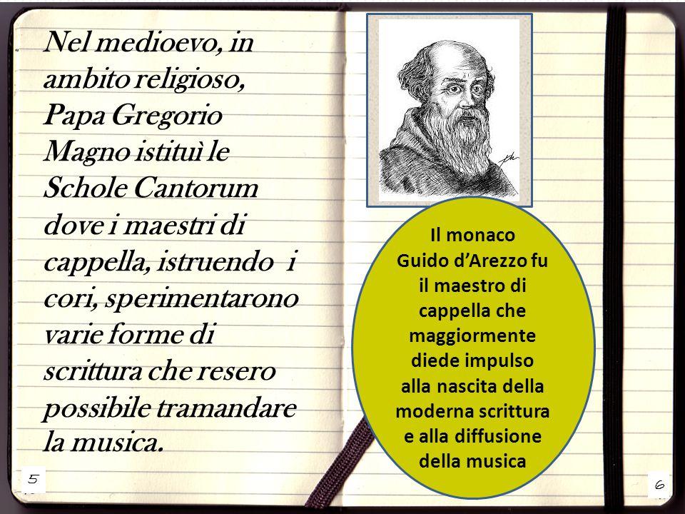 Nel medioevo, in ambito religioso, Papa Gregorio Magno istituì le Schole Cantorum dove i maestri di cappella, istruendo i cori, sperimentarono varie forme di scrittura che resero possibile tramandare la musica.