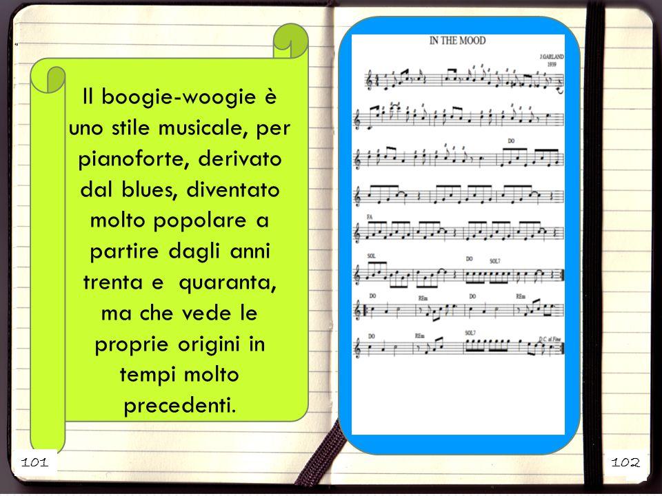 Il boogie-woogie è uno stile musicale, per pianoforte, derivato dal blues, diventato molto popolare a partire dagli anni trenta e quaranta, ma che vede le proprie origini in tempi molto precedenti.