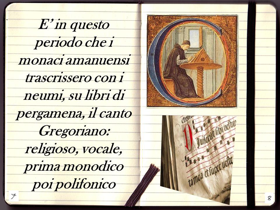 E' in questo periodo che i monaci amanuensi trascrissero con i neumi, su libri di pergamena, il canto Gregoriano: religioso, vocale, prima monodico poi polifonico