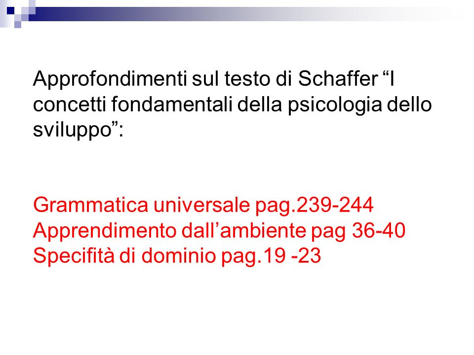 Approfondimenti sul testo di Schaffer I concetti fondamentali della psicologia dello sviluppo : Grammatica universale pag.239-244 Apprendimento dall'ambiente pag 36-40 Specifità di dominio pag.19 -23