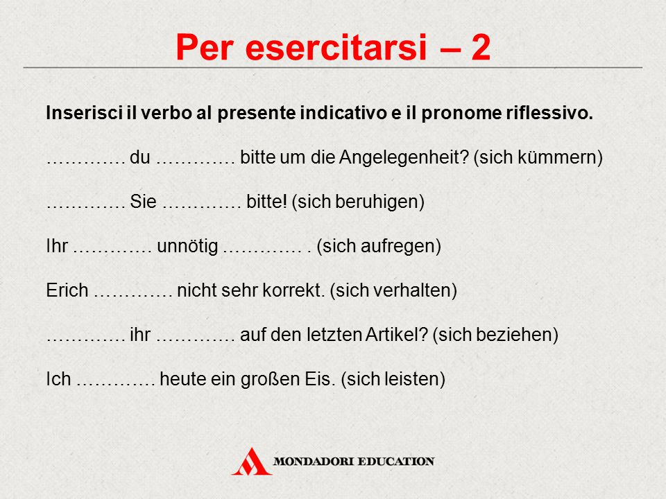 Per esercitarsi – 2 Inserisci il verbo al presente indicativo e il pronome riflessivo. …………. du …………. bitte um die Angelegenheit (sich kümmern)