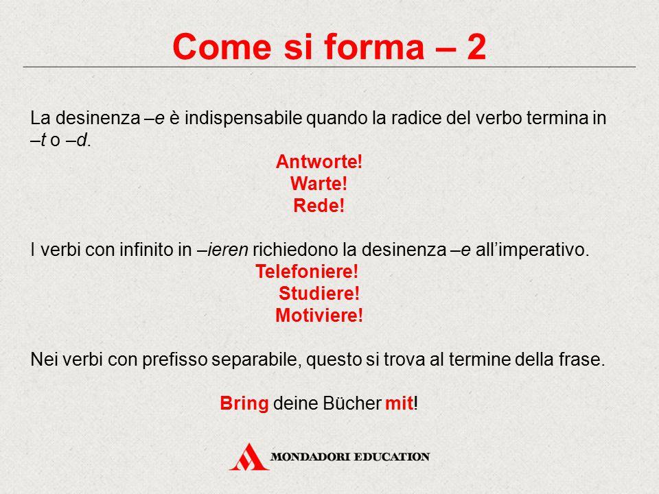 Come si forma – 2 La desinenza –e è indispensabile quando la radice del verbo termina in –t o –d. Antworte!