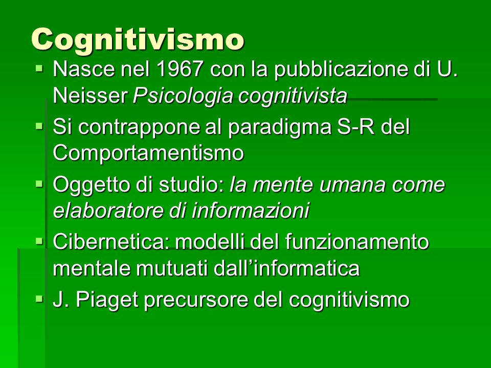 Cognitivismo Nasce nel 1967 con la pubblicazione di U. Neisser Psicologia cognitivista. Si contrappone al paradigma S-R del Comportamentismo.