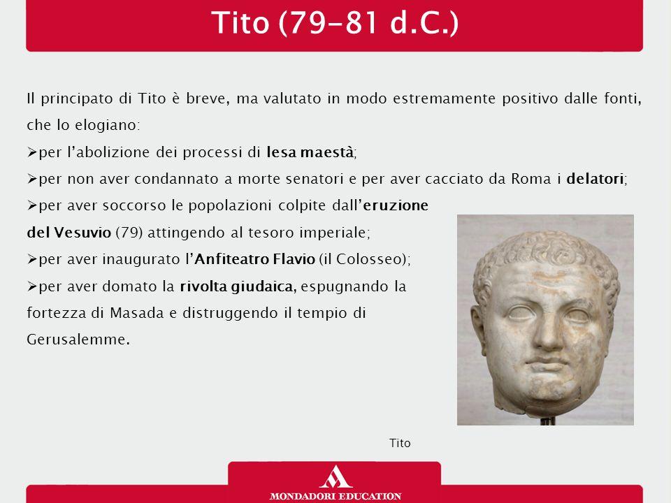Tito (79-81 d.C.) 14/01/13. Il principato di Tito è breve, ma valutato in modo estremamente positivo dalle fonti, che lo elogiano: