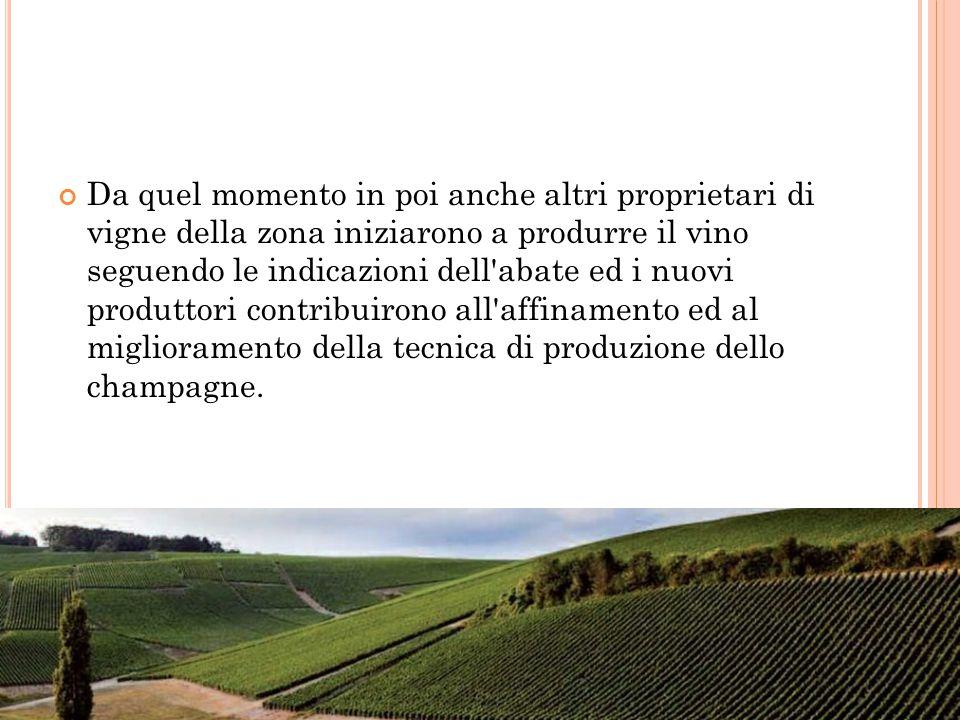 Da quel momento in poi anche altri proprietari di vigne della zona iniziarono a produrre il vino seguendo le indicazioni dell abate ed i nuovi produttori contribuirono all affinamento ed al miglioramento della tecnica di produzione dello champagne.