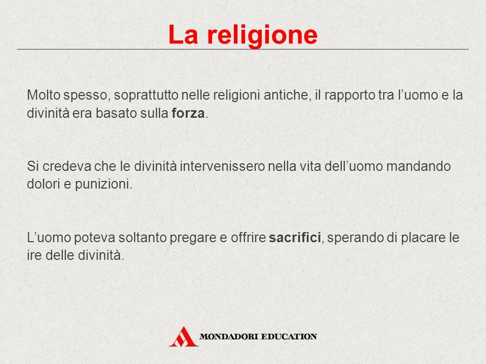 La religione Molto spesso, soprattutto nelle religioni antiche, il rapporto tra l'uomo e la divinità era basato sulla forza.