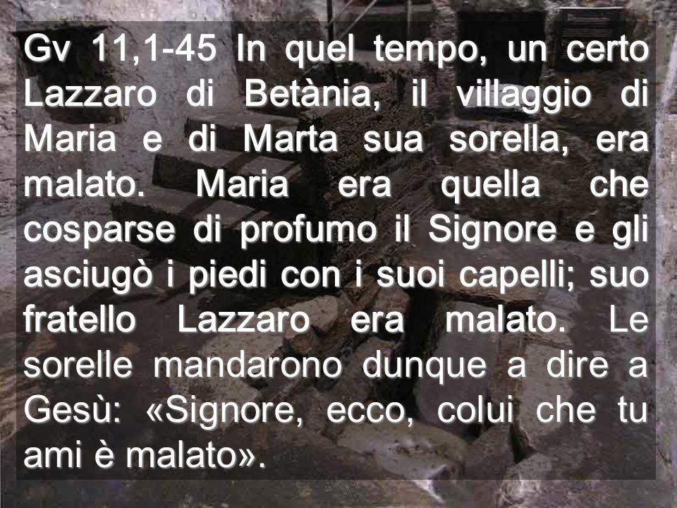 Gv 11,1-45 In quel tempo, un certo Lazzaro di Betània, il villaggio di Maria e di Marta sua sorella, era malato.