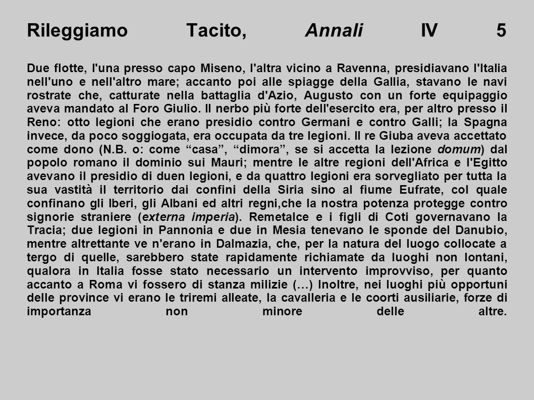 Rileggiamo Tacito, Annali IV 5 Due flotte, l una presso capo Miseno, l altra vicino a Ravenna, presidiavano l Italia nell uno e nell altro mare; accanto poi alle spiagge della Gallia, stavano le navi rostrate che, catturate nella battaglia d Azio, Augusto con un forte equipaggio aveva mandato al Foro Giulio.