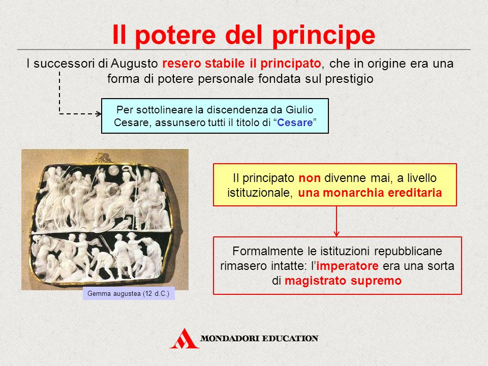 Il potere del principe I successori di Augusto resero stabile il principato, che in origine era una forma di potere personale fondata sul prestigio.