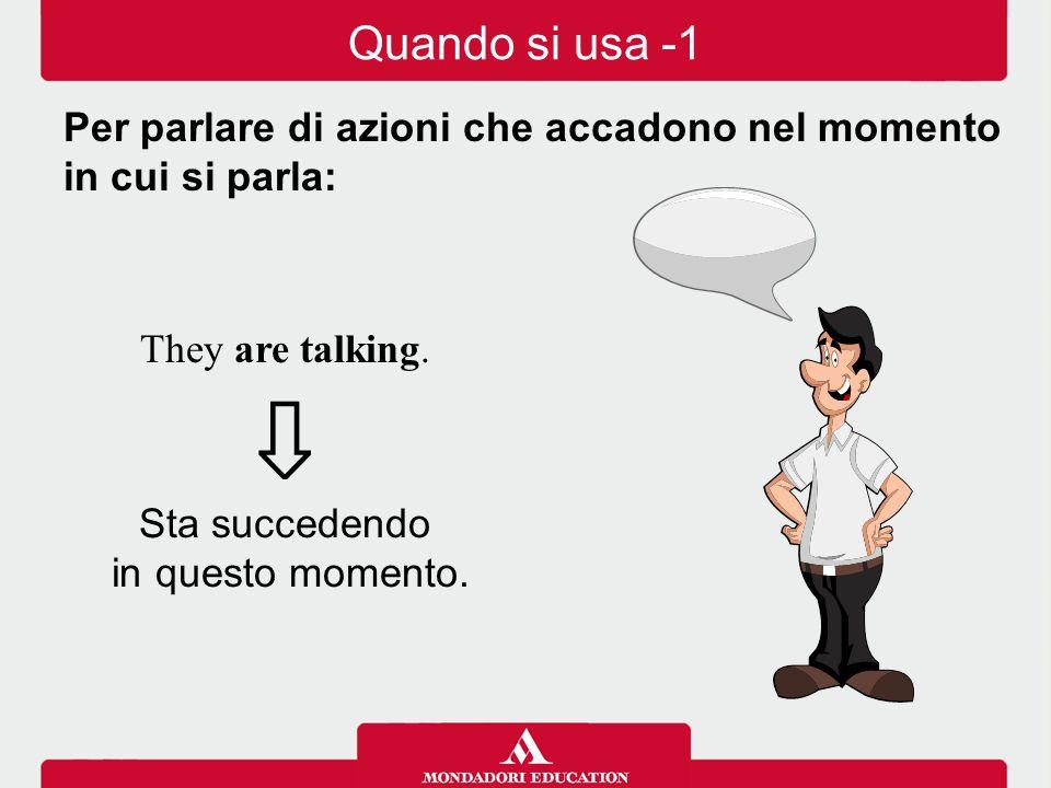Quando si usa -1 Per parlare di azioni che accadono nel momento in cui si parla: They are talking.