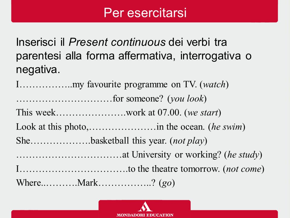 Per esercitarsi Inserisci il Present continuous dei verbi tra parentesi alla forma affermativa, interrogativa o negativa.