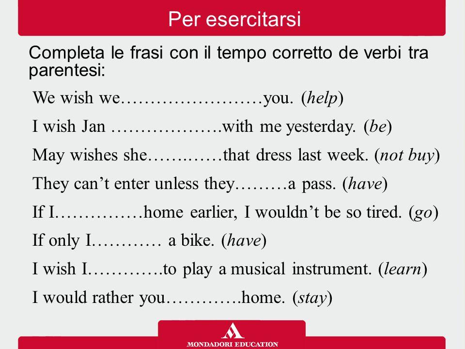 Per esercitarsi Completa le frasi con il tempo corretto de verbi tra parentesi: We wish we……………………you. (help)