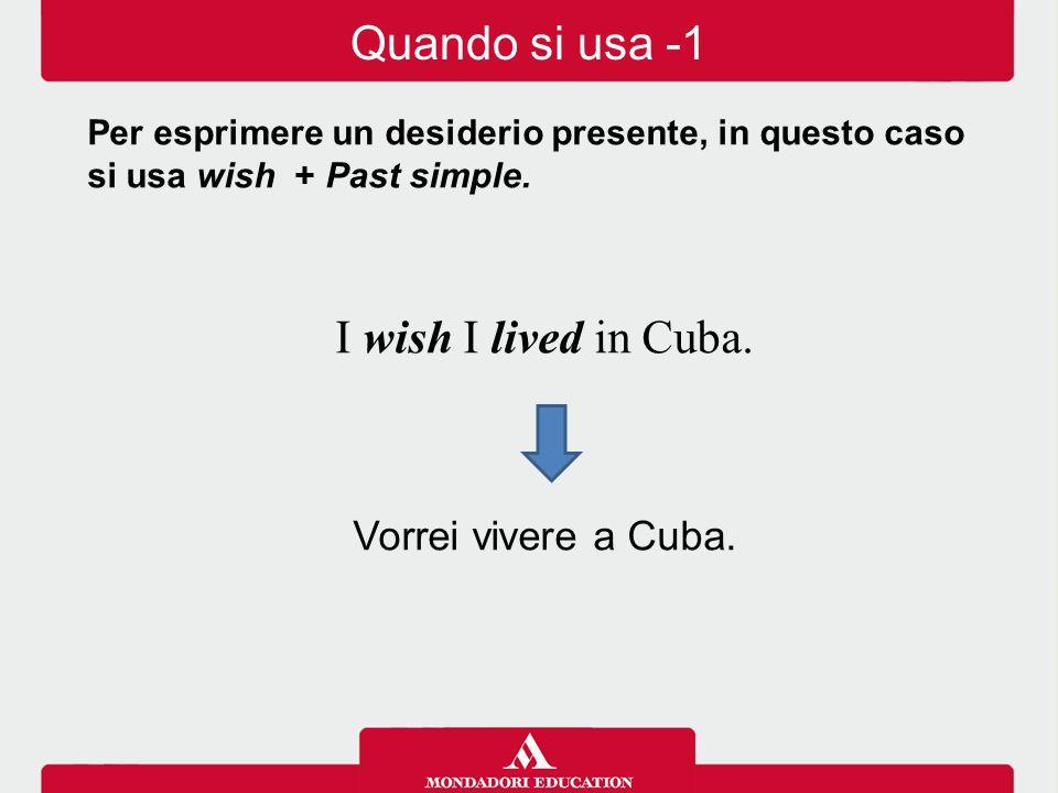 Quando si usa -1 I wish I lived in Cuba. Vorrei vivere a Cuba.