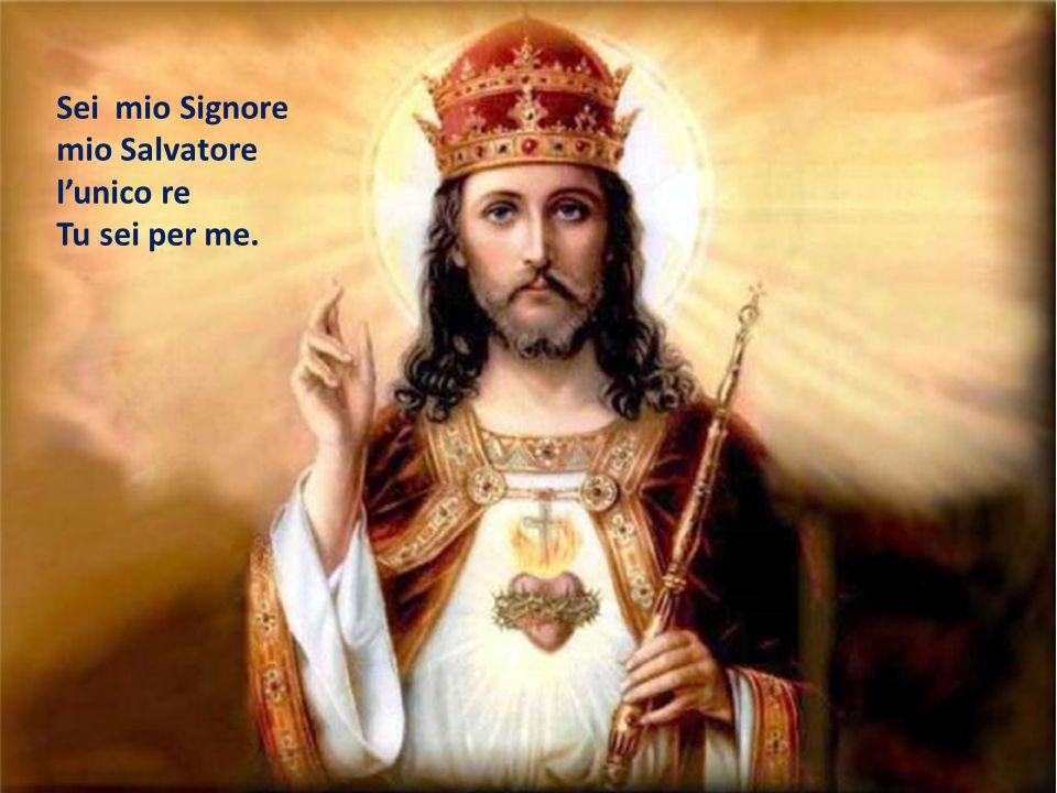 Sei mio Signore mio Salvatore l'unico re Tu sei per me.