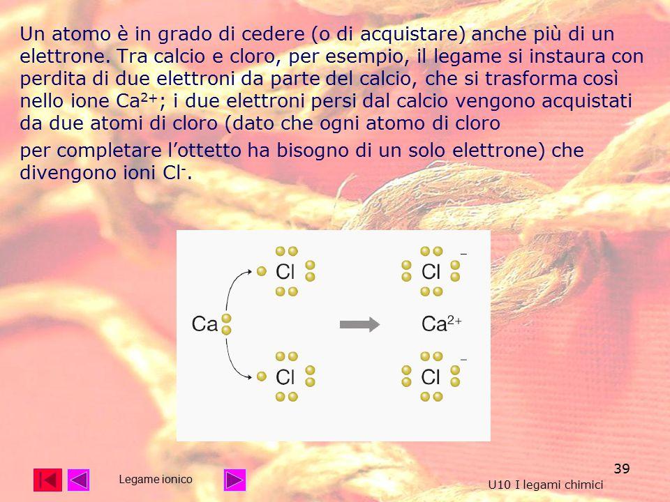 Un atomo è in grado di cedere (o di acquistare) anche più di un elettrone. Tra calcio e cloro, per esempio, il legame si instaura con perdita di due elettroni da parte del calcio, che si trasforma così nello ione Ca2+; i due elettroni persi dal calcio vengono acquistati da due atomi di cloro (dato che ogni atomo di cloro