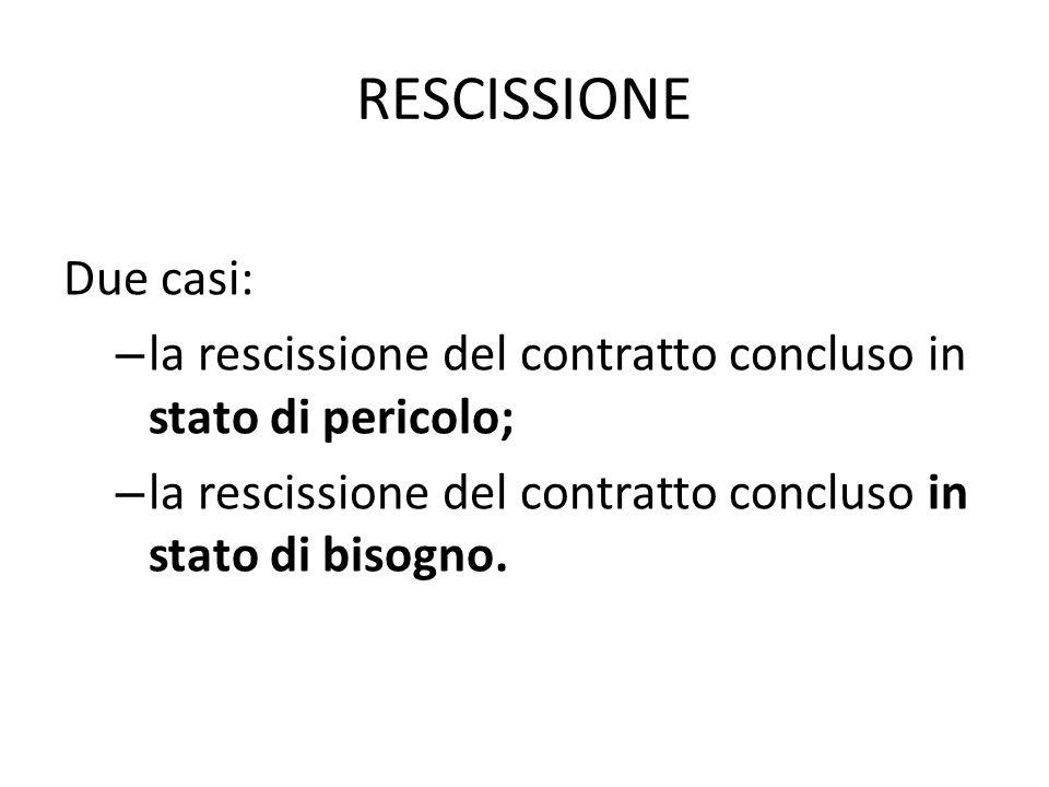 RESCISSIONE Due casi: la rescissione del contratto concluso in stato di pericolo; la rescissione del contratto concluso in stato di bisogno.