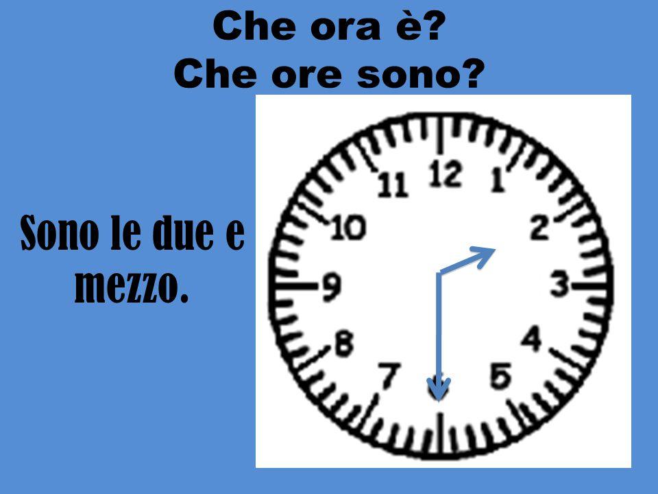 Che ora è Che ore sono Sono le due e mezzo.