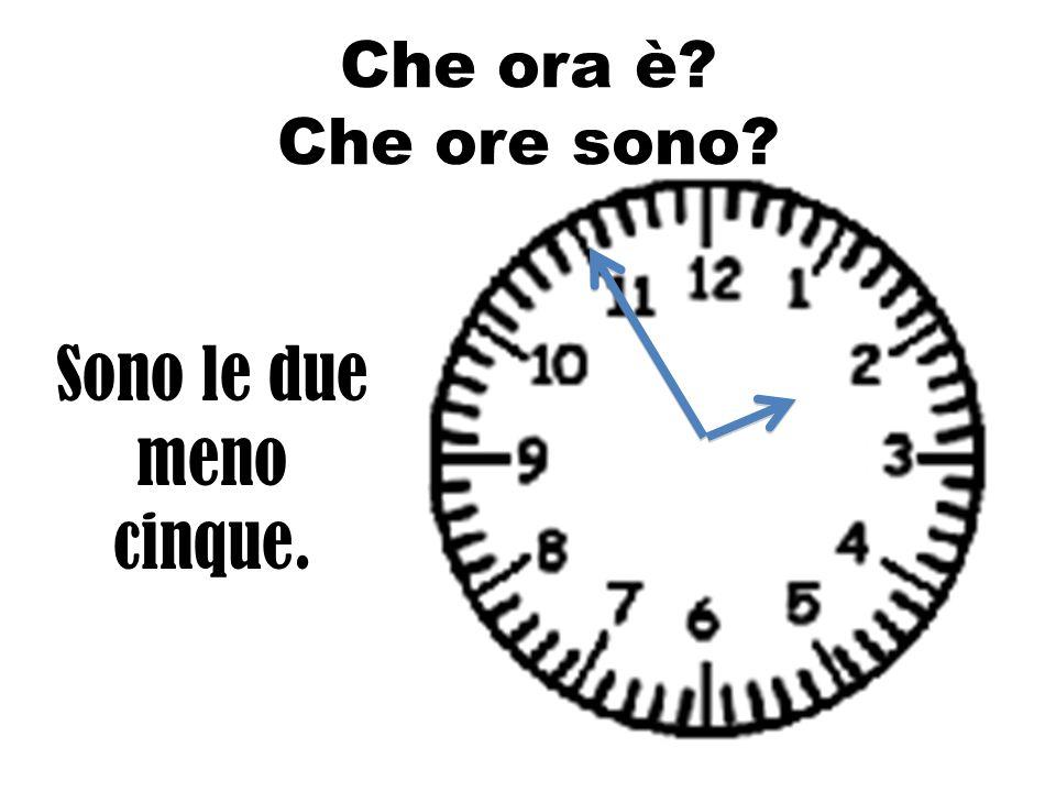 Che ora è Che ore sono Sono le due meno cinque.