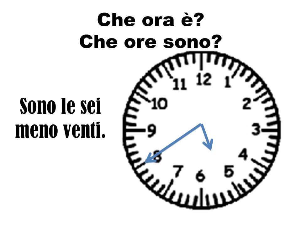 Che ora è Che ore sono Sono le sei meno venti.