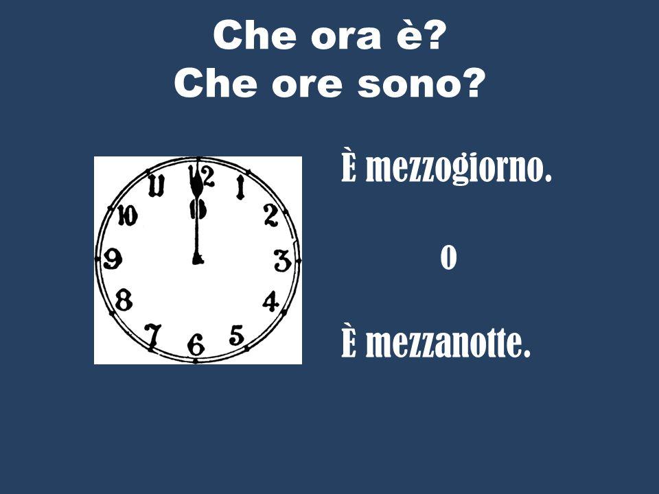 Che ora è Che ore sono È mezzogiorno. o È mezzanotte.