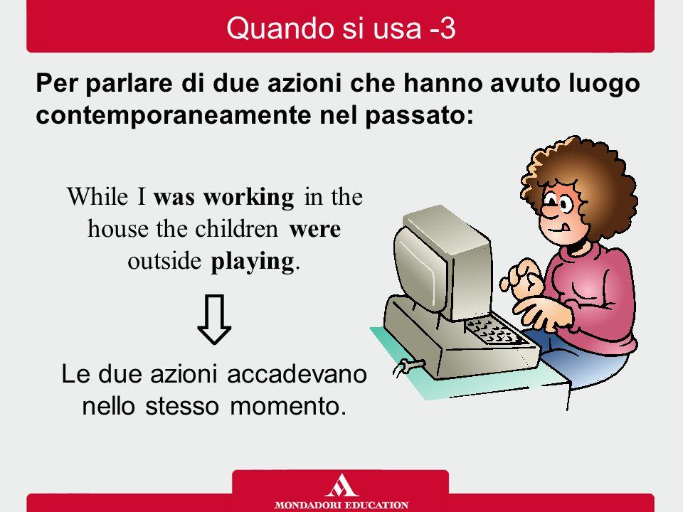 Quando si usa -3 Per parlare di due azioni che hanno avuto luogo contemporaneamente nel passato: While I was working in the house the children were.
