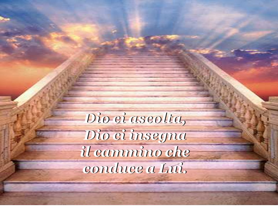 Dio ci ascolta, Dio ci insegna il cammino che conduce a Lui.