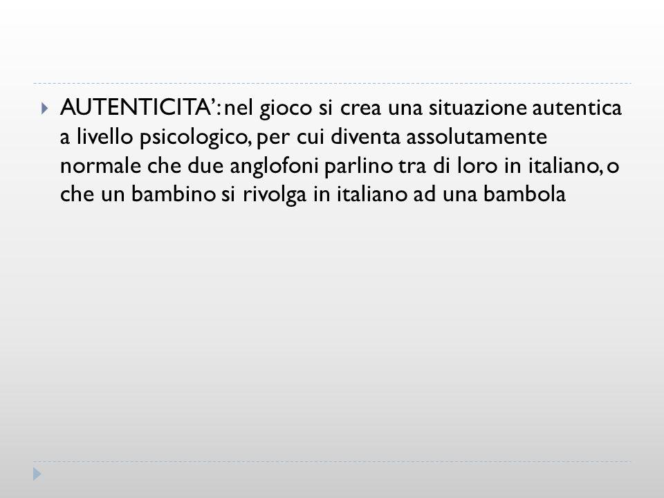 AUTENTICITA': nel gioco si crea una situazione autentica a livello psicologico, per cui diventa assolutamente normale che due anglofoni parlino tra di loro in italiano, o che un bambino si rivolga in italiano ad una bambola